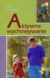 Aktywne wychowywanie. Jak pozytywnie wpływać na rozwój emocjonalny i społeczny dziecka - okładka książki