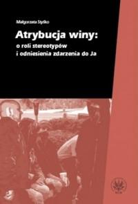Atrybucja winy: o roli stereotypów i odniesienia zdarzenia do Ja - okładka książki
