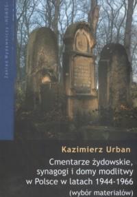Cmentarze żydowskie, synagogi i domy modlitwy w Polsce w latach 1944-1966 (wybór materiałów) - okładka książki