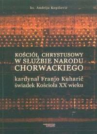 Kościół Chrystusowy w służbie narodu Chorwackiego. Kardynał Franjo Kuharić świadek Kościoła XX wieku - okładka książki