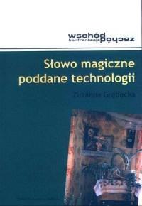 Słowo magiczne poddane technologii. Wschód - zachód. Konfrontacja - okładka książki