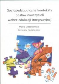 Socjopedagogiczne konteksty postaw nauczycieli wobec edukacji integracyjnej - okładka książki