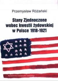 Stany Zjednoczone wobec kwestii żydowskiej w Polsce 1918-1921 - okładka książki