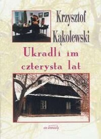 Ukradli im czterysta lat - Krzysztof Kąkolewski - okładka książki