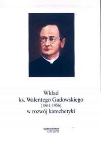 Wkład ks. Walentego Gadowskiego (1861-1956) w rozwój katechetyki - okładka książki