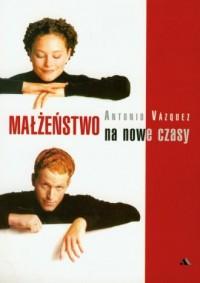 Małżeństwo na nowe czasy - Antonio Vazquez - okładka książki