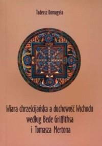 Wiara chrześcijańska a duchowość Wschodu według Bede Griffithsa i Tomasza Mertona - okładka książki