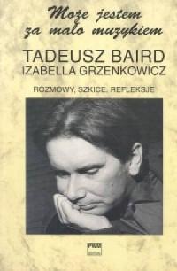 Może jestem za mało muzykiem. Rozmowy, szkice, refleksje (z Tadeuszem Bairdem) - okładka książki