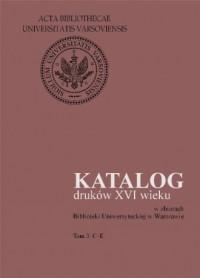 Prace BUW, poz. 31. Katalog druków XVI wieku w zbiorach Biblioteki Uniwersyeckiej w Warszawie. Tom 3. C-E - okładka książki