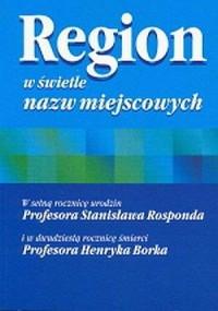 Region w świetle nazw miejscowych. W 100 rocznicę urodzin Prof. S. Rosponda i 20 rocznicę śmierci Prof. H. Borka - okładka książki