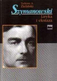 Szymanowski. Liryka i ekstaza - Tadeusz A. Zieliński - okładka książki