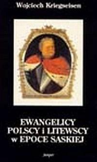 Ewangelicy polscy i litewscy w epoce saskiej (1696-1763). Sytuacja prawna, organizacja i stosunki międzywyznaniowe - okładka książki