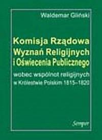 Komisja Rządowa Wyznań Religijnych i Oświecenia Publicznego wobec wspólnot religijnych w Królestwie Polskim 1815-1820 - okładka książki