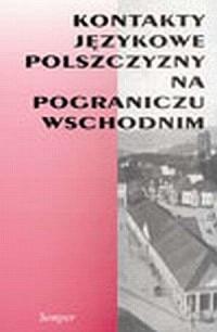 Kontakty językowe polszczyzny na pograniczu wschodnim - okładka książki