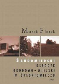 Sandomierski ośrodek grodowo-miejski w średniowieczu. Przemiany przestrzenne i funkcjonalne - okładka książki