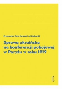 Sprawa ukraińska na Kongerencji Pokojowej w Paryżu w roku 1919 - okładka książki