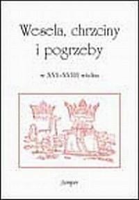 Wesela, chrzciny, pogrzeby w XVI-XVIII wieku. Kultura życia i śmierci - okładka książki