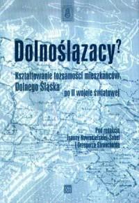 Dolnoślązacy.?Kształtowanie tożsamości mieszkańców Dolnego Śląska po II wojnie światowej - okładka książki