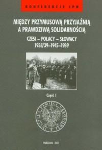 Między przymusową przyjaźnią a prawdziwą solidarnością. Czesi - Polacy - Słowacy 1938/39-1945-1989 cz. 1. Seria: Konferencje IPN - okładka książki