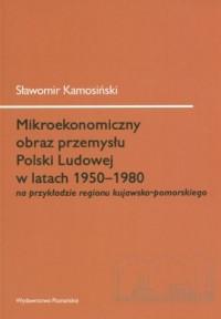 Mikroekonomiczny obraz przemysłu Polski Ludowej w latach 1950-1980 na przykładzie regionu kujawsko-pomorskiego - okładka książki