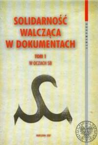 Solidarność Walcząca w dokumentach. Tom 1. W oczach SB. Seria: Dokument - okładka książki