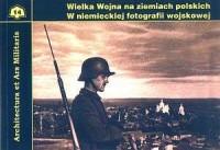Wielka wojna na ziemiach polskich w niemieckiej fotografii wojskowej. Seria: Architectura et Ars Militaria - okładka książki