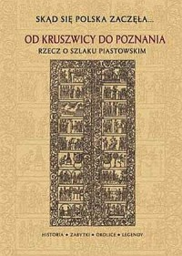 Skąd się Polska zaczęła... Od Kruszwicy do Poznania. Rzecz o szlaku piastowskim - okładka książki
