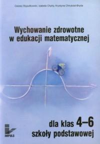 Wychowanie zdrowotne w edukacji matematycznej. Klasa 4-6. Szkoła podstawowa. Propozycje zadań - okładka książki