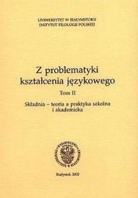Z problematyki kształcenia językowego w szkole. Tom 2. Składnia - teoria a praktyka szkolna i akademicka - okładka książki