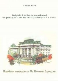 Bułgaria i problem macedoński od początku XVIII do lat trzydziestych XX wieku - okładka książki