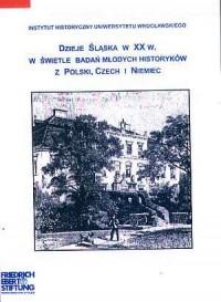 Dzieje Śląska w XX w. w świetle badań młodych historyków z Polski, Czech i Niemiec - okładka książki