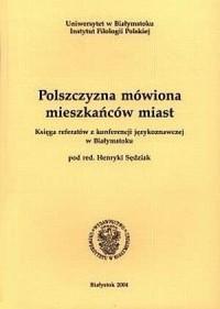 Polszczyzna mówiona mieszkańców miast. Księga referatów z konferencji językoznawczej w Białymstoku - okładka książki