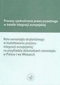 Procesy ujednolicania prawa prywatnego w świetle integracji europejskiej. Rola samorządu terytorialnego w kształtowaniu procesu integracji europejskiej na przykładzie doświadzceń samorządu w Polsce i we Włoszech. - okładka książki