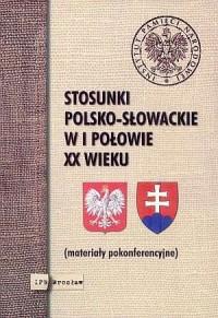 Stosunki polsko-słowackie w I połowie XX wieku. Materiały pokonferencyjne - okładka książki