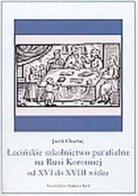 Łacińskie szkolnictwo parafialne na Rusi Koronnej od XVI do XVIII wieku - okładka książki