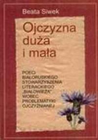 Ojczyzna duża i mała. Poeci Białoruskiego Stowarzyszenia Literackiego Białowieża wobec problematyki ojczyźnianej - okładka książki