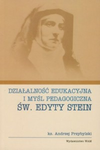 Działalność edukacyjna i myśl pedagogiczna św. Edyty Stein - okładka książki