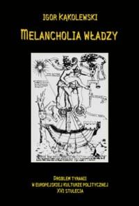 Melancholia władzy. Problem tyranii w europejskiej kulturze politycznej XVI stulecia - okładka książki