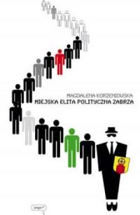 Miejska elita polityczna Zabrza. Studium politologiczne - okładka książki