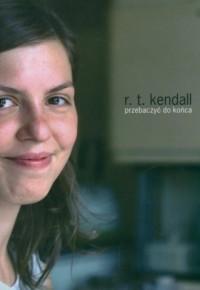 Przebaczyć do końca - R.T. Kendal - okładka książki
