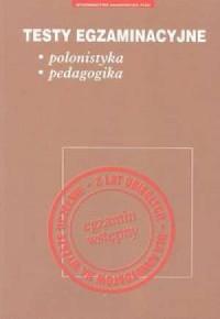 Testy egzaminacyjne. Polonistyka. Pedagogika - okładka książki
