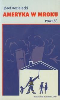 Ameryka w mroku - Józef Kozielecki - okładka książki