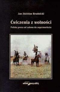 Ćwiczenia z wolności. Polska proza od salonu do supermarketu - okładka książki