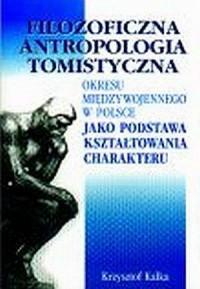 Filozoficzna antropologia tomistyczna okresu międzywojennego w Polsce jako podstawa kształtowania charakteru - okładka książki