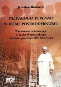 Paedagogia Perennis w dobie postmodernizmu. Wychowawcze koncepcje o. Jacka Woronieckiego a kultura przełomu XX i XXI wieku - okładka książki