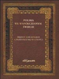 Polska we współczesnym świecie. Między zaściankiem, a przestrzenią wolności - okładka książki