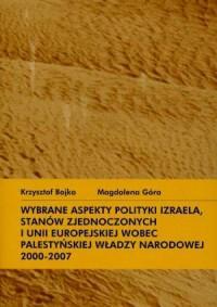 Wybrane aspekty polityki Izraela, Stanów Zjednoczonych i UE wobec palestyńskiej władzy narodowej 2000 - 2007 - okładka książki
