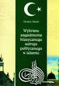 Wybrane zagadnienia klasycznego ustroju politycznego w islamie. Skrypt dla studentów politologii, religioznawstwa oraz orientalistyki - okładka książki
