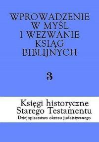 Wprowadzenie w myśl i wezwanie ksiąg biblijnych. Tom 3. Księgi historyczne Starego Testamentu. Dziejopisarstwo okresu - okładka książki