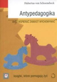Antypedagogika. Być i wspierać zamiast wychowywać. Seria: Książki, które pomagają żyć - okładka książki